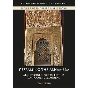 Reframing de Alhambra Architectuur Poëzie Textiel en Hof Ceremoniële Edinburgh Studies in Islamitische Kunst