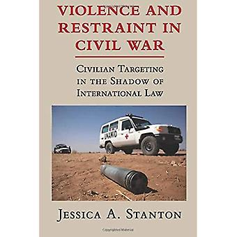 Violence and Restraint in Civil War: Civilian Targeting in the Shadow of International Law