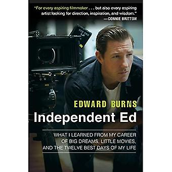 Independent Ed : What I learned from My Career of Big Dreams, Little Movies, and the Twelve Best Days of My Life