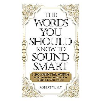 The Words You Should Know to Sound Smart Words You Should Know to Sound Smart: 1200 Essential Words Every Sophisticated Person Should Be Ab1200 Essent: ... Sophisticated Person Should Be Able to Use