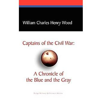 Captains of the Civil War A Chronicle of the Blue and the Gray by Wood & William Charles Henry