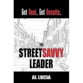 The StreetSavvy Leader Get Real. Get Results. by Lucia & Al