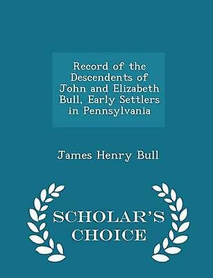 Record of the Descendents of John and Elizabeth Bull Early Settlers in Pennsylvania  Scholars Choice Edition by Bull & James Henry