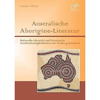 Australische AborigineLiteratur Kulturelle Identitat Und Literarische Ausdrucksmoglichkeiten Der Stolen Generation by Alfter & Sabine