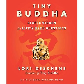 Tiny Buddha - Simple Wisdom for Life's Hard Questions by Lori Deschene