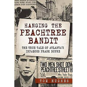 Hanging the Peachtree Bandit - - The True Tale of Atlanta's Infamous Fr