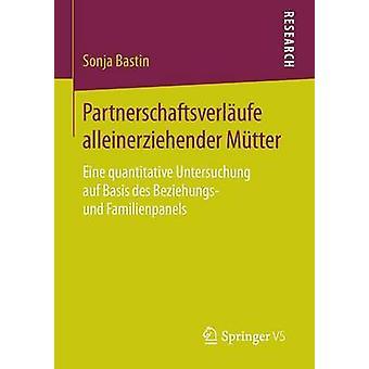 Partnerschaftsverlufe alleinerziehender Mtter  Eine quantitative Untersuchung auf Basis des Beziehungs und Familienpanels by Bastin & Sonja