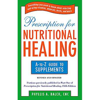 Prescription for Nutritional Healing - The A-to-Z Guide to Supplements
