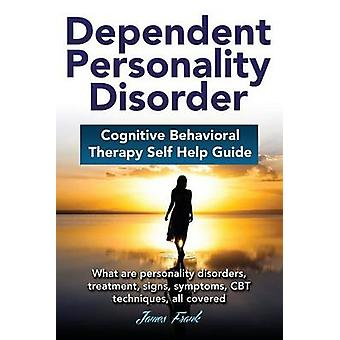 Dependent Personality Disorder Cognitive Behavioral Therapy selfhelp guide What are personality disorders treatment signs symptoms CBT techniques all covered by Frank & James
