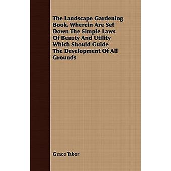 The Landscape Gardening Book Wherein Are Set Down The Simple Laws Of Beauty And Utility Which Should Guide The Development Of All Grounds by Tabor & Grace