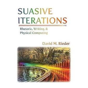 Suasive Iterations Rhetoric Writing and Physical Computing by Rieder & David M