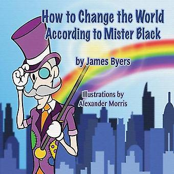 How To Change the World According to Mister Black by Byers & James