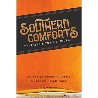 Southern Comforts  Drinking and the U.S. South by Other Conor Picken & Other Matthew Dischinger & Other Scott Romine & Other Alison Arant & Other John Stromski & Other Susan Zieger & Other Cara Koehler & Other Matthew Sutton & Other Caleb Doan & Othe