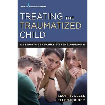 Treating the Traumatized Child - A Step-by-Step Family Systems Approac