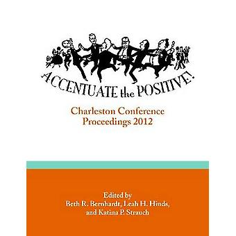Accentuate the Positive - Charleston Conference Proceedings - 2012 by