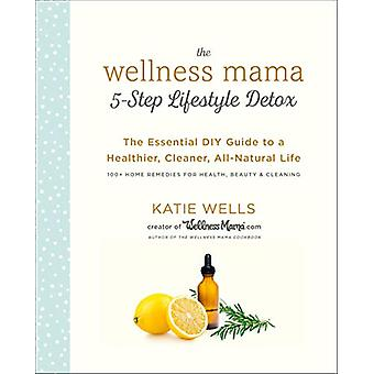 The Wellness Mama 5-Step Lifestyle Detox - The Essential DIY Guide to