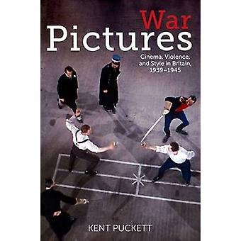 War Pictures  Cinema Violence and Style in Britain 19391945 by Kent Puckett