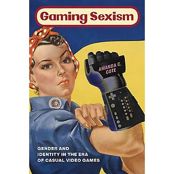 Gaming Sexism  Gender and Identity in the Era of Casual Video Games by Amanda C Cote