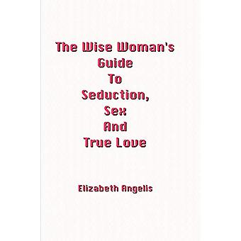 The Wise Woman's Guide To Seduction - Sex And True Love by Elizabeth