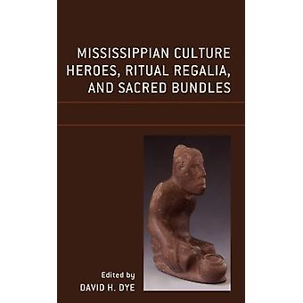Mississippian Culture Heroes Ritual Regalia and Sacred Bundles by Contributions by Carol Diaz Granados & Contributions by James R Duncan & Contributions by David H Dye & Contributions by Adam King & Contributions by F Kent Reilly III & Contributions by George Sabo