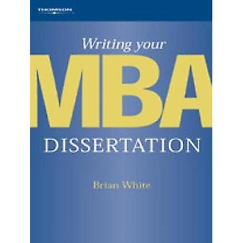 Writing Your MBA Dissertation by White & Brian