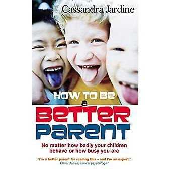 Hoe een betere ouder: maakt niet uit hoe slecht uw kinderen gedragen of hoe druk je bent