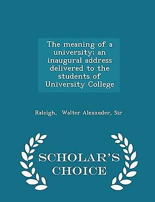 The meaning of a university an inaugural address delivered to the students of University College  Scholars Choice Edition by Walter Alexander & Sir & Raleigh