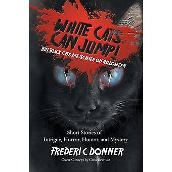 White Cats Can Jump But Black Cats Are Scarier on Halloween Short Stories of Intrigue Horror Humor and Mystery by Donner & Frederic