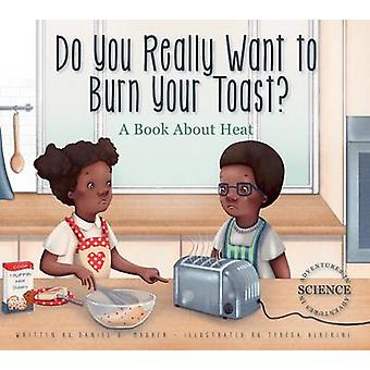 Do You Really Want to Burn Your Toast? - A Book about Heat by Daniel D