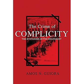 The Crime of Complicity - The Bystander in the Holocaust by Amos N. Gu