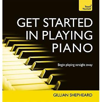 Get Started in Playing Piano - Everything you need for confidence at t