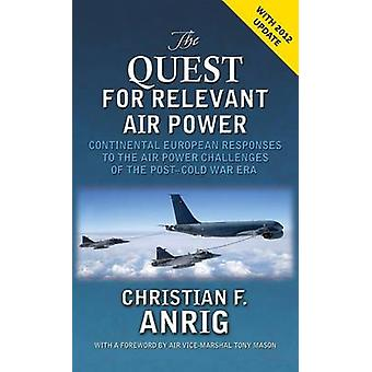 The Quest for Relevant Air Power Continental European Responses to the Air Power Challenges of the PostCold War Era by Anrig & Christian F.