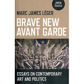 Brave New Avant Garde  Essays on Contemporary Art and Politics by Marc James Leger