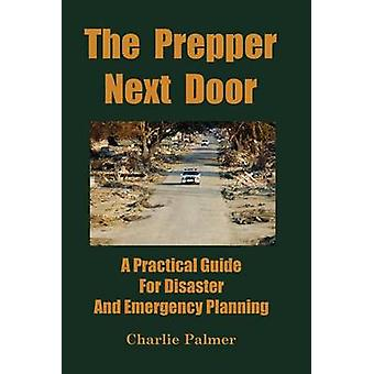 The Prepper Next Door A Practical Guide for Disaster and Emergency Planning by Palmer & Charlie