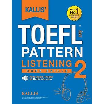 KALLIS TOEFL iBT Pattern Listening 2 Core Skills College Test Prep 2016  Study Guide Book  Practice Test  Skill Building  TOEFL iBT 2016 by KALLIS