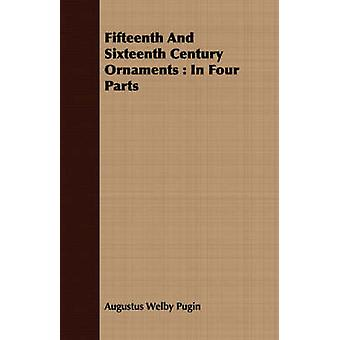 Fifteenth And Sixteenth Century Ornaments  In Four Parts by Pugin & Augustus Welby