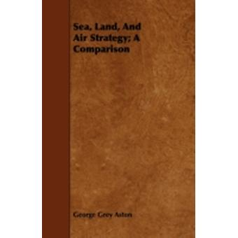Sea Land And Air Strategy A Comparison by Aston & George Grey