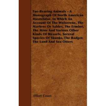 FurBearing Animals  A Monograph Of North American Mustelidae In Which An Account Of The Wolverene The Martens Or Sables The Ermine The Minx And Various Other Kinds Of Weasels Sereral Species Of by Coues & Elliott