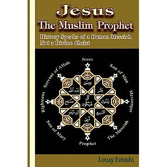 Jesus the Muslim Prophet History Speaks of a Human Messiah Not a Divine Christ by Fatoohi & Louay