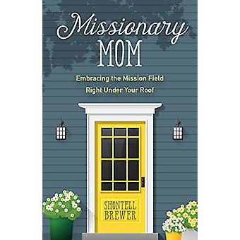 Missionary Mom - Embracing the Mission Field Right Under Your Roof by