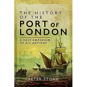 The History of the Port of London - A Vast Emporium of Nations by Pete