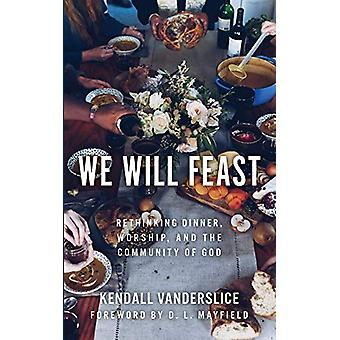 We Will Feast - Rethinking Dinner - Worship - and the Community of God