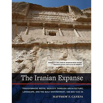 The Iranian Expanse  Transforming Royal Identity through Architecture Landscape and the Built Environment 550 BCE642 CE by Matthew P Canepa