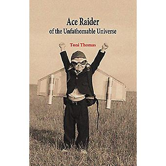 Ace Raider of the Unfathomable Universe by Toni Thomas - 978099566520