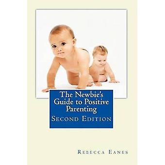 The Newbie's Guide to Positive Parenting - Second Edition by Rebecca E