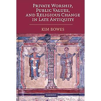 Private Worship Public Values and Religious Change in Late Antiquity von Bowes & Kim Assistant Professor & University of Pennsylvania