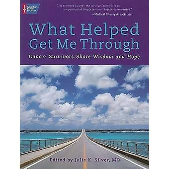 What Helped Get Me Through  Cancer Survivors Share Wisdom and Hope by Edited by Julie K Silver