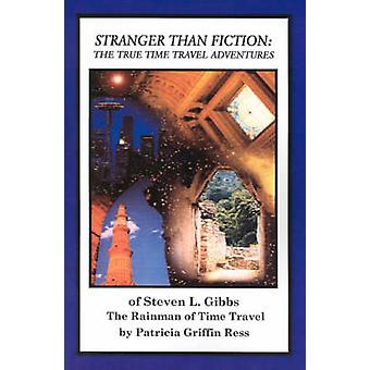 Stranger Than Fiction  The True Time Travel Adventures of Steven L. Gibbsthe Rainman of Time Travel by Ress & Patricia Griffin