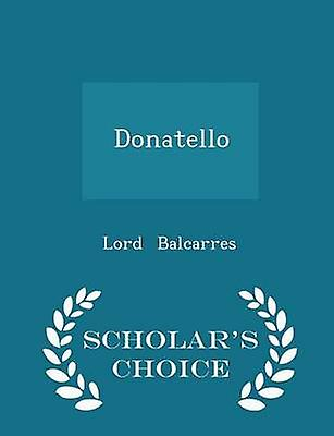 Donatello  Scholars Choice Edition by Balcarres & Lord