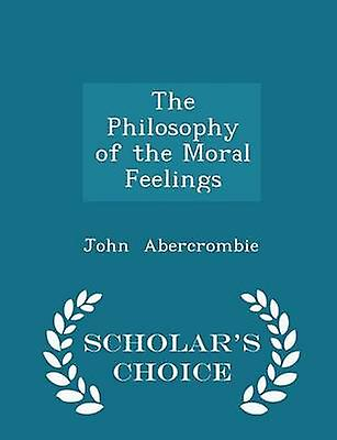 The Philosophy of the Moral Feelings  Scholars Choice Edition by Abercrombie & John